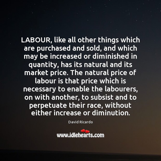 LABOUR, like all other things which are purchased and sold, and which David Ricardo Picture Quote