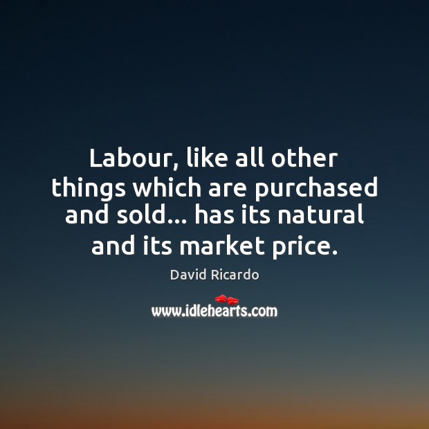 Labour, like all other things which are purchased and sold… has its David Ricardo Picture Quote