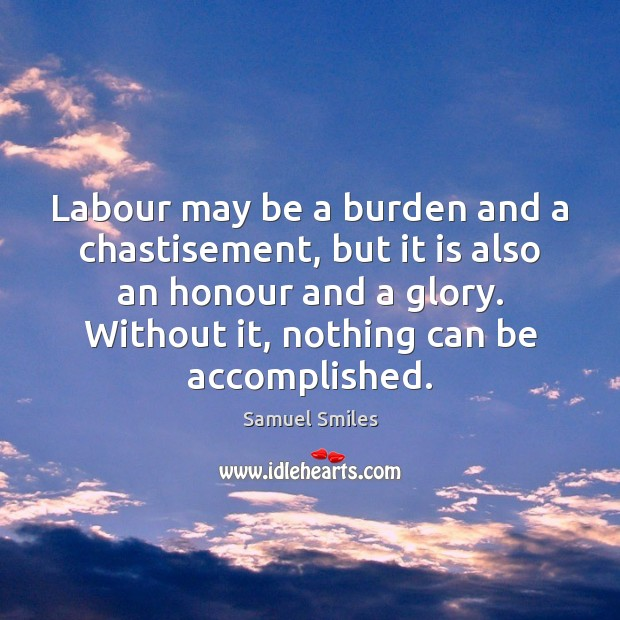 Labour may be a burden and a chastisement, but it is also Samuel Smiles Picture Quote