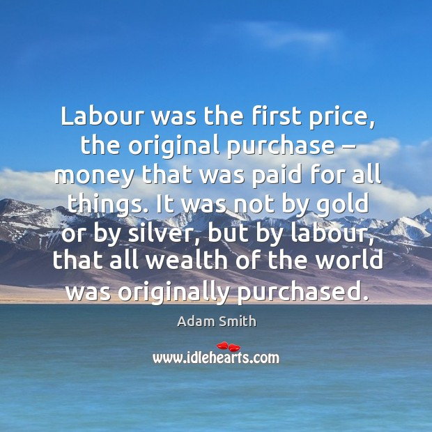 Labour was the first price, the original purchase – money that was paid for all things. Image