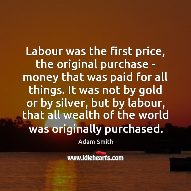 Labour was the first price, the original purchase – money that was Adam Smith Picture Quote
