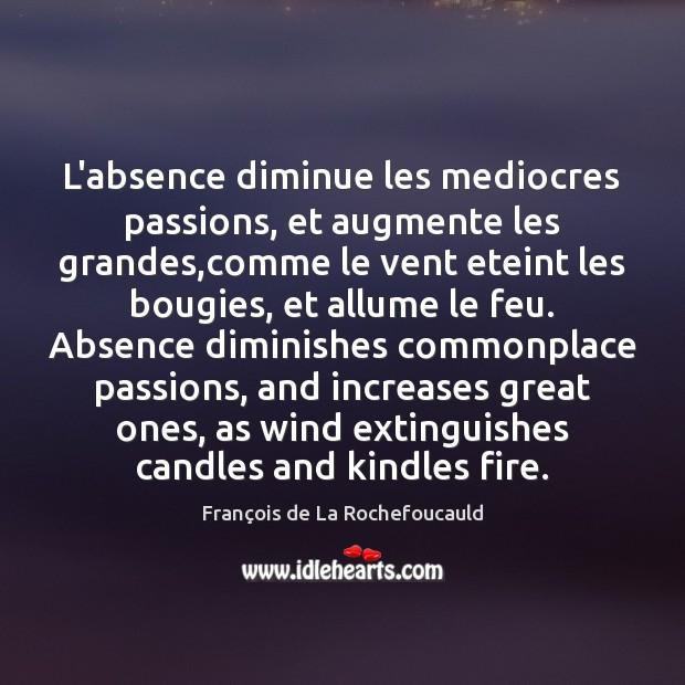 Image, L'absence diminue les mediocres passions, et augmente les grandes,comme le vent