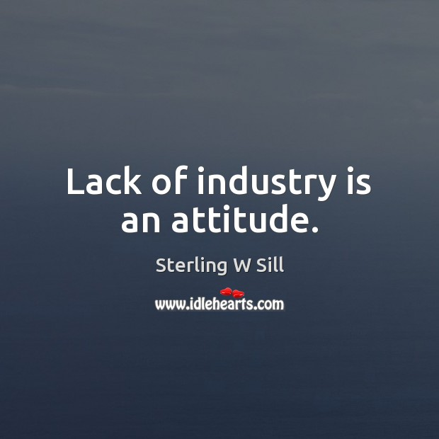 Lack of industry is an attitude. Sterling W Sill Picture Quote