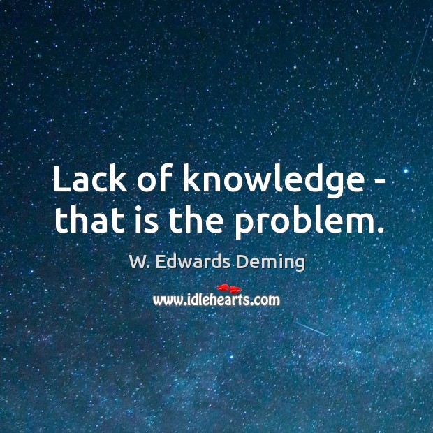 Lack of knowledge – that is the problem. W. Edwards Deming Picture Quote