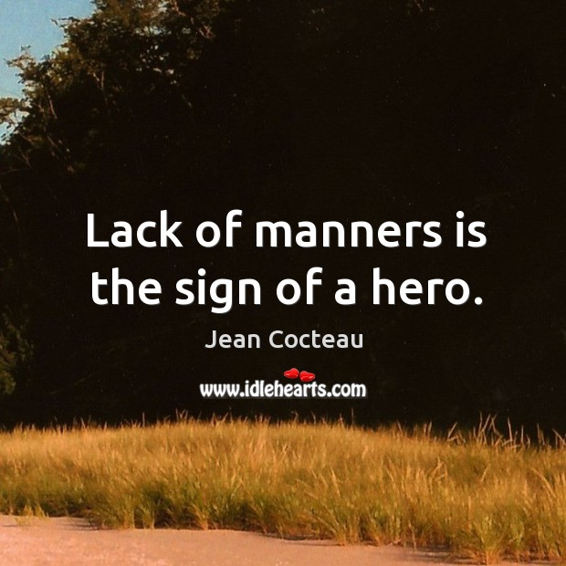 Lack of manners is the sign of a hero. Image
