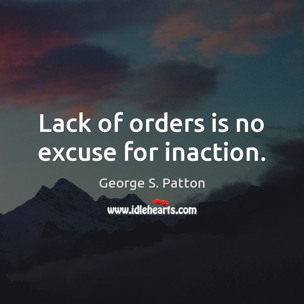 Lack of orders is no excuse for inaction. George S. Patton Picture Quote