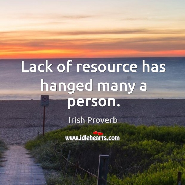 Lack of resource has hanged many a person. Irish Proverbs Image