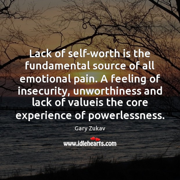 Lack of self-worth is the fundamental source of all emotional pain. A Image