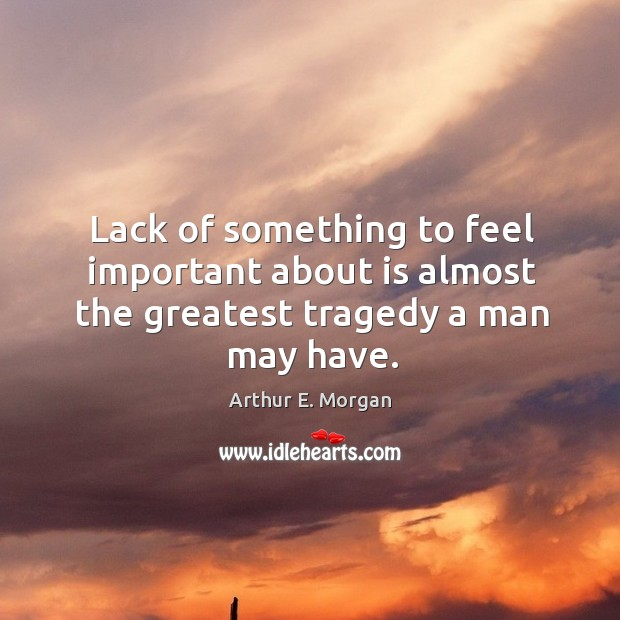 Lack of something to feel important about is almost the greatest tragedy a man may have. Greatest Tragedy Quotes Image