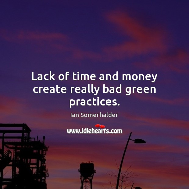 Lack of time and money create really bad green practices. Image