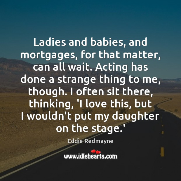 Ladies and babies, and mortgages, for that matter, can all wait. Acting Image