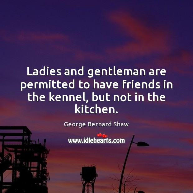Ladies and gentleman are permitted to have friends in the kennel, but not in the kitchen. George Bernard Shaw Picture Quote
