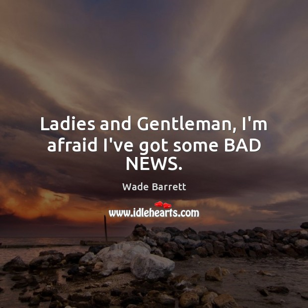 Ladies and Gentleman, I'm afraid I've got some BAD NEWS. Wade Barrett Picture Quote