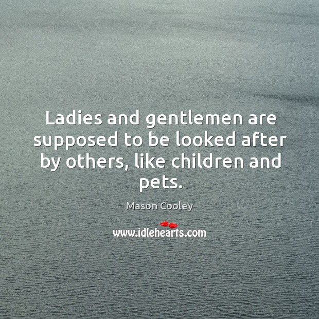 Ladies and gentlemen are supposed to be looked after by others, like children and pets. Image