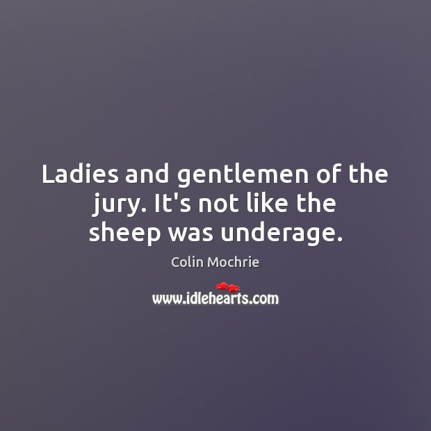 Ladies and gentlemen of the jury. It's not like the sheep was underage. Image