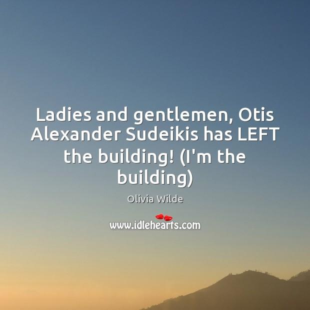 Ladies and gentlemen, Otis Alexander Sudeikis has LEFT the building! (I'm the building) Olivia Wilde Picture Quote