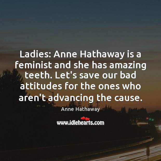 Ladies: Anne Hathaway is a feminist and she has amazing teeth. Let's Anne Hathaway Picture Quote