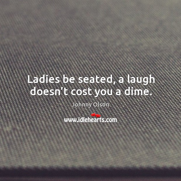Ladies be seated, a laugh doesn't cost you a dime. Image