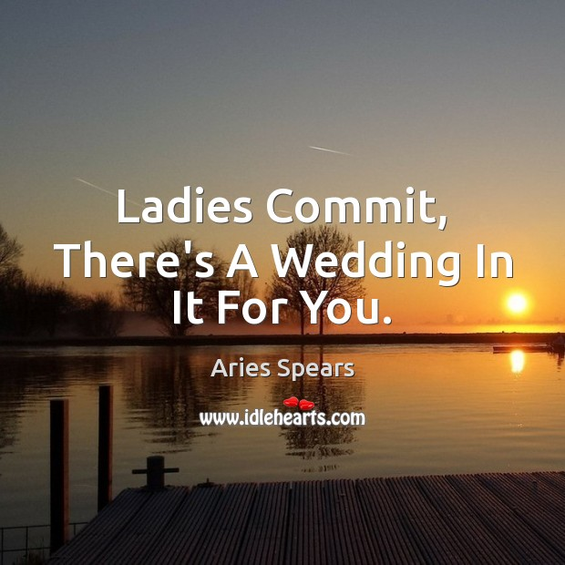 Ladies Commit, There's A Wedding In It For You. Image