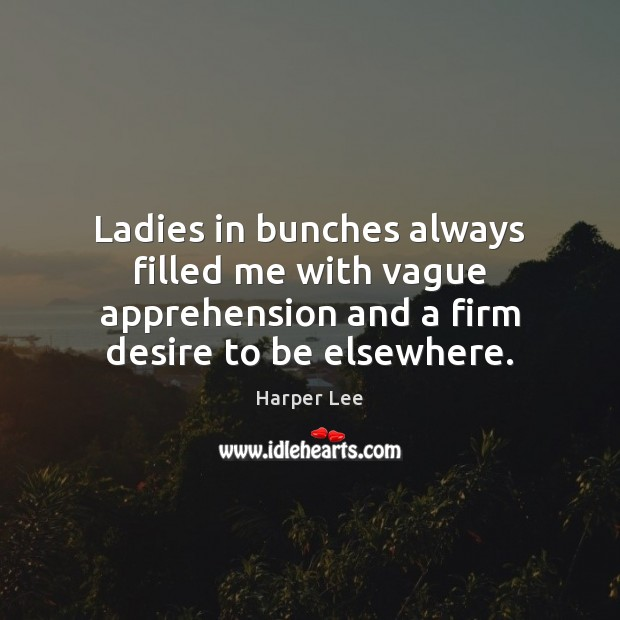 Ladies in bunches always filled me with vague apprehension and a firm Harper Lee Picture Quote