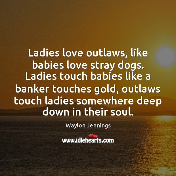 Image, Ladies love outlaws, like babies love stray dogs. Ladies touch babies like
