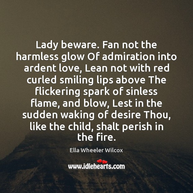 Lady beware. Fan not the harmless glow Of admiration into ardent love, Ella Wheeler Wilcox Picture Quote