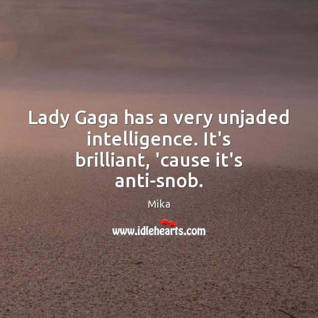 Lady Gaga has a very unjaded intelligence. It's brilliant, 'cause it's anti-snob. Image