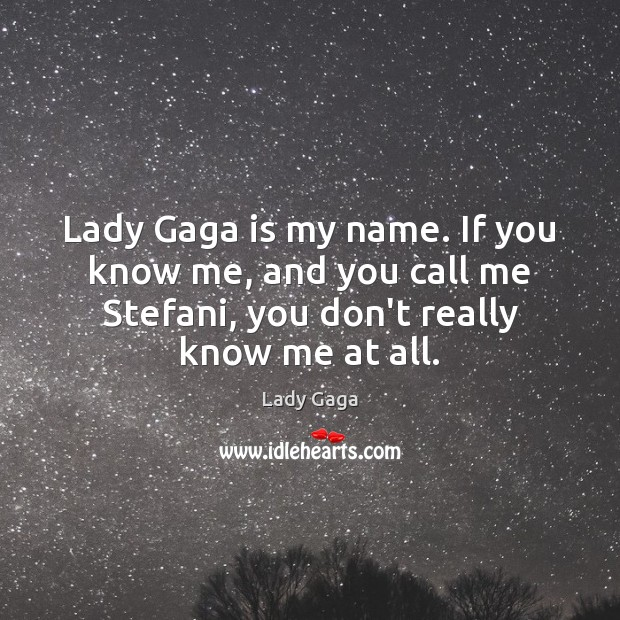 Lady Gaga is my name. If you know me, and you call Lady Gaga Picture Quote