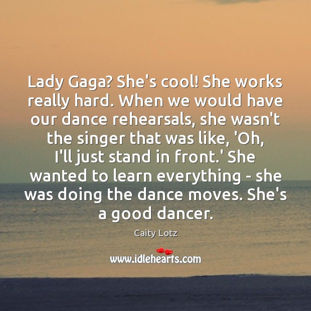 Lady Gaga? She's cool! She works really hard. When we would have Image