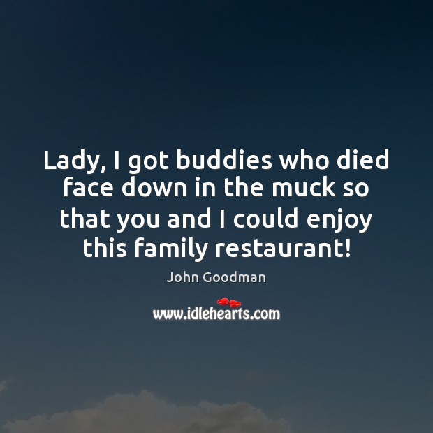 Lady, I got buddies who died face down in the muck so John Goodman Picture Quote