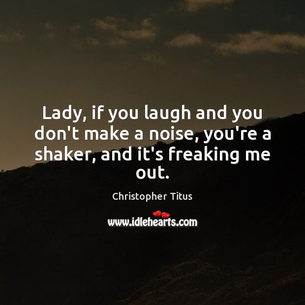 Lady, if you laugh and you don't make a noise, you're a shaker, and it's freaking me out. Image