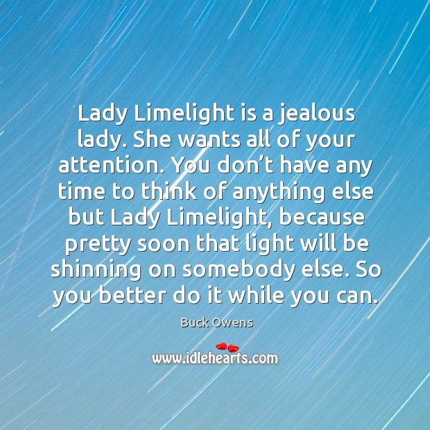 Lady limelight is a jealous lady. She wants all of your attention. Image