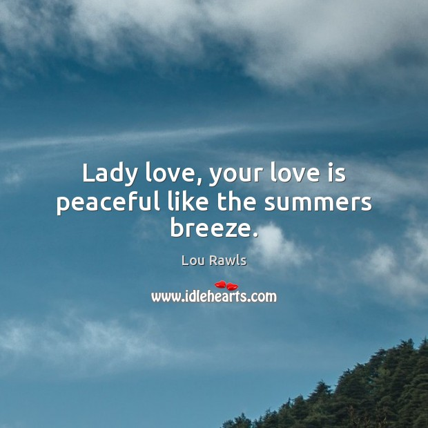 Lady love, your love is peaceful like the summers breeze. Lou Rawls Picture Quote