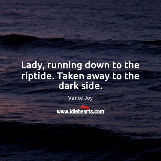 Lady, running down to the riptide. Taken away to the dark side. Image