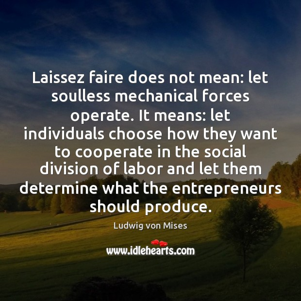 Image, Laissez faire does not mean: let soulless mechanical forces operate. It means: