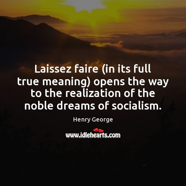 Laissez faire (in its full true meaning) opens the way to the Henry George Picture Quote