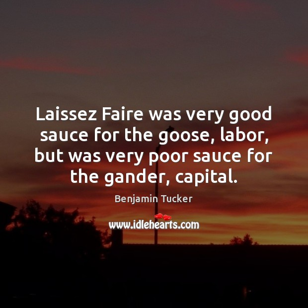 Laissez Faire was very good sauce for the goose, labor, but was Benjamin Tucker Picture Quote