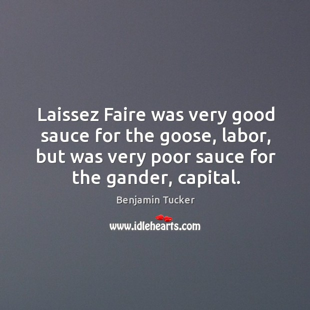 Laissez faire was very good sauce for the goose, labor, but was very poor sauce for the gander, capital. Benjamin Tucker Picture Quote