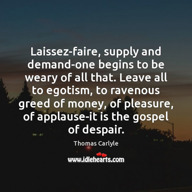 Laissez-faire, supply and demand-one begins to be weary of all that. Leave Image