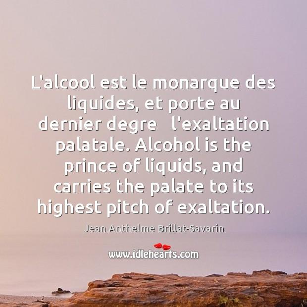 L'alcool est le monarque des liquides, et porte au dernier degre   l'exaltation Alcohol Quotes Image
