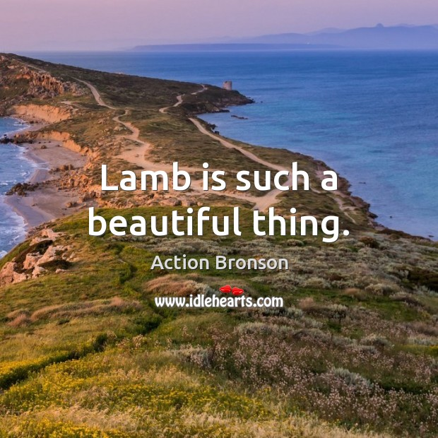 Lamb is such a beautiful thing. Action Bronson Picture Quote