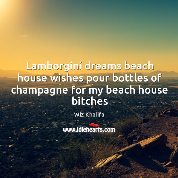 Image, Lamborgini dreams beach house wishes pour bottles of champagne for my beach house bitches