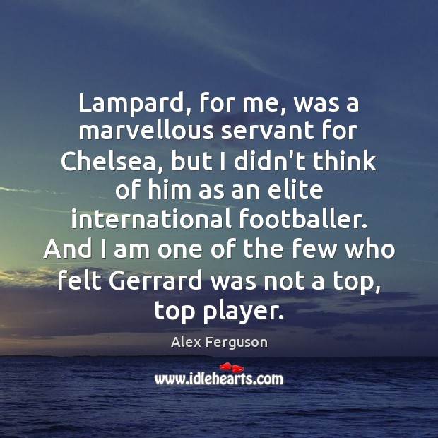 Lampard, for me, was a marvellous servant for Chelsea, but I didn't Alex Ferguson Picture Quote