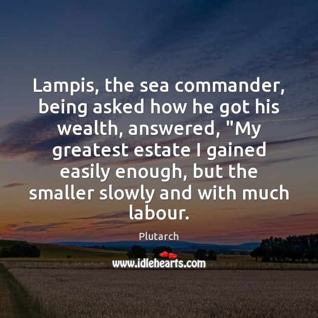 """Lampis, the sea commander, being asked how he got his wealth, answered, """" Plutarch Picture Quote"""