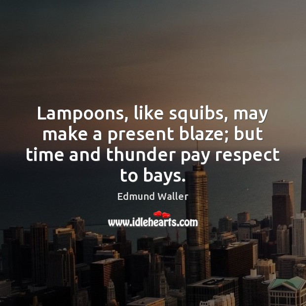Image, Lampoons, like squibs, may make a present blaze; but time and thunder pay respect to bays.