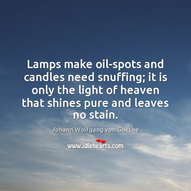 Lamps make oil-spots and candles need snuffing; it is only the light Johann Wolfgang von Goethe Picture Quote