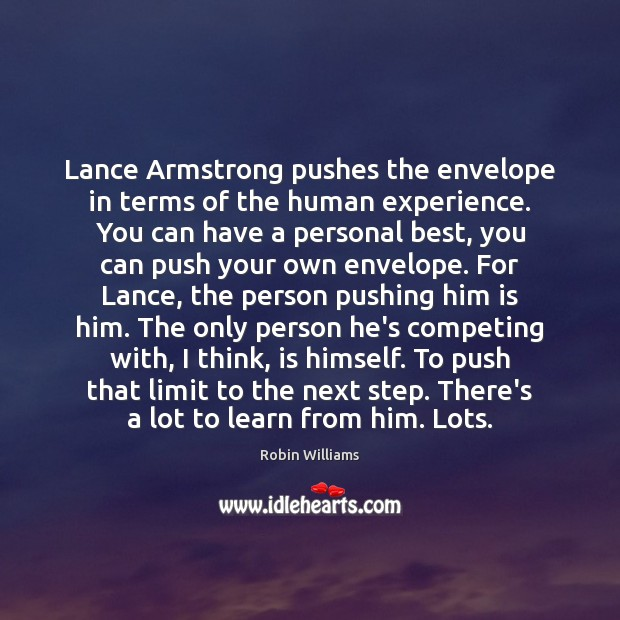 Lance Armstrong pushes the envelope in terms of the human experience. You Robin Williams Picture Quote