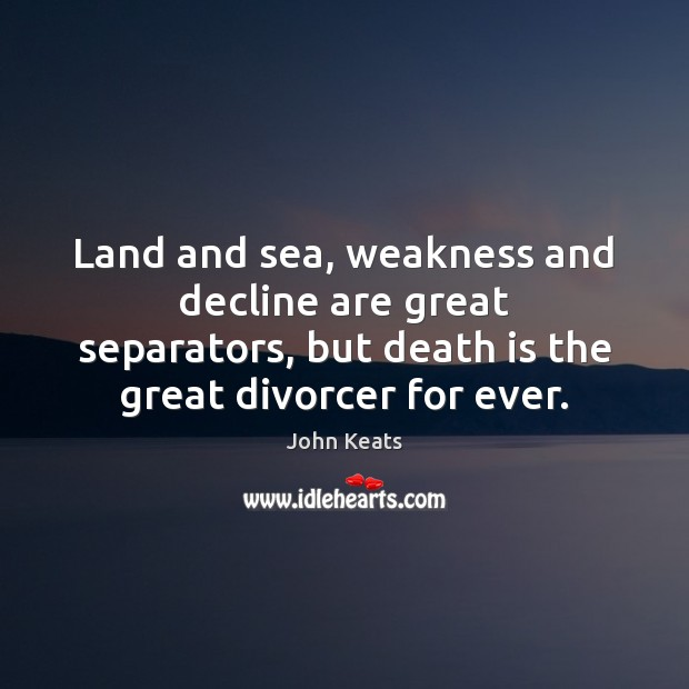 Land and sea, weakness and decline are great separators, but death is Death Quotes Image