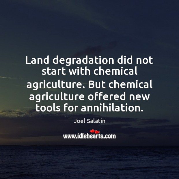 Land degradation did not start with chemical agriculture. But chemical agriculture offered Joel Salatin Picture Quote