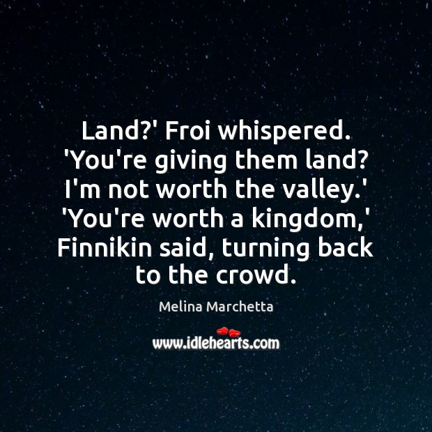 Land?' Froi whispered. 'You're giving them land? I'm not worth the Melina Marchetta Picture Quote